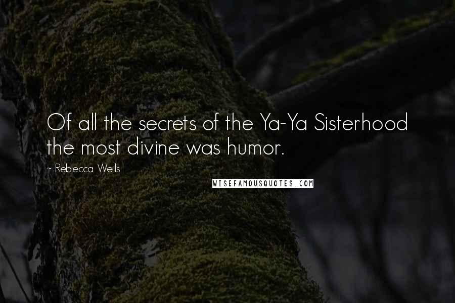Rebecca Wells quotes: Of all the secrets of the Ya-Ya Sisterhood the most divine was humor.