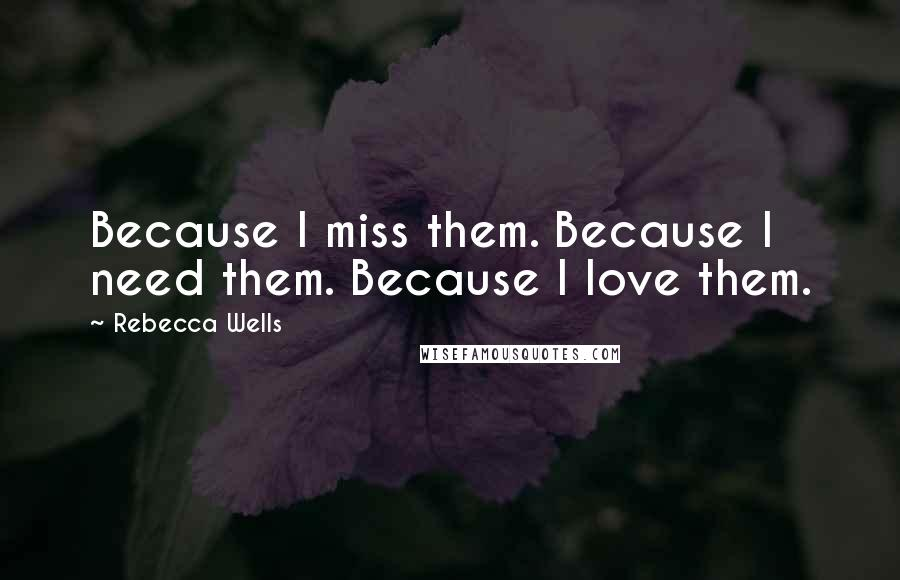 Rebecca Wells quotes: Because I miss them. Because I need them. Because I love them.