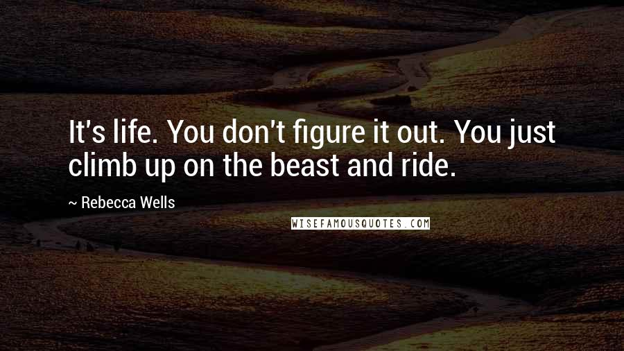 Rebecca Wells quotes: It's life. You don't figure it out. You just climb up on the beast and ride.