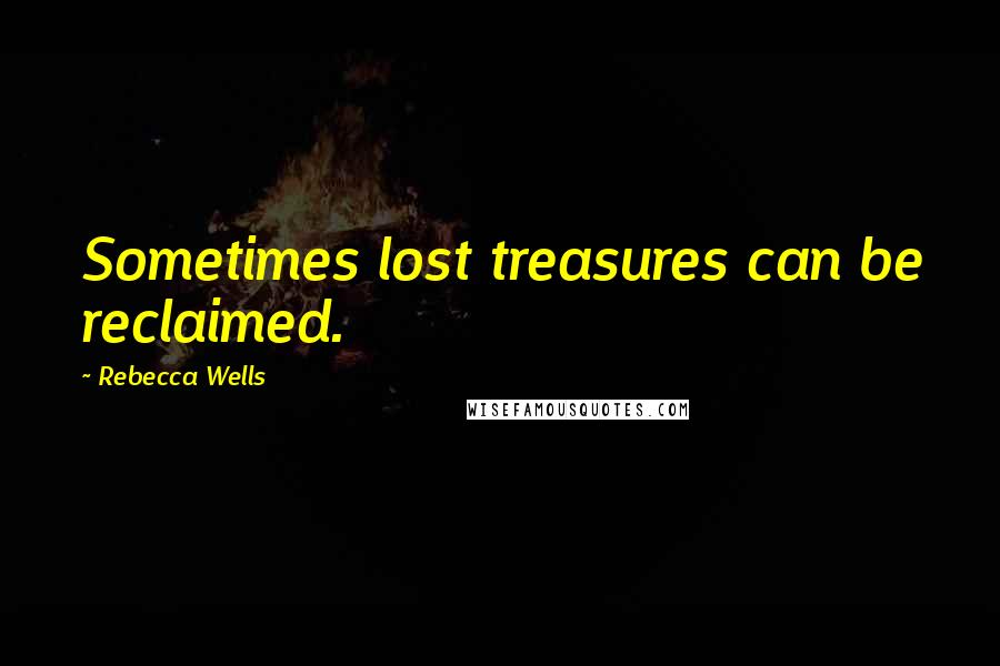 Rebecca Wells quotes: Sometimes lost treasures can be reclaimed.