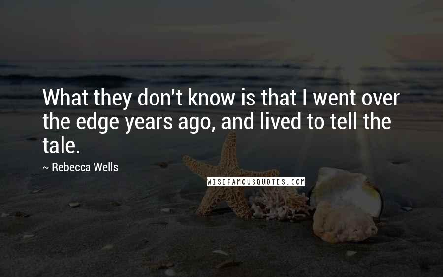 Rebecca Wells quotes: What they don't know is that I went over the edge years ago, and lived to tell the tale.