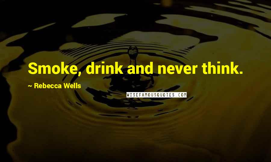Rebecca Wells quotes: Smoke, drink and never think.