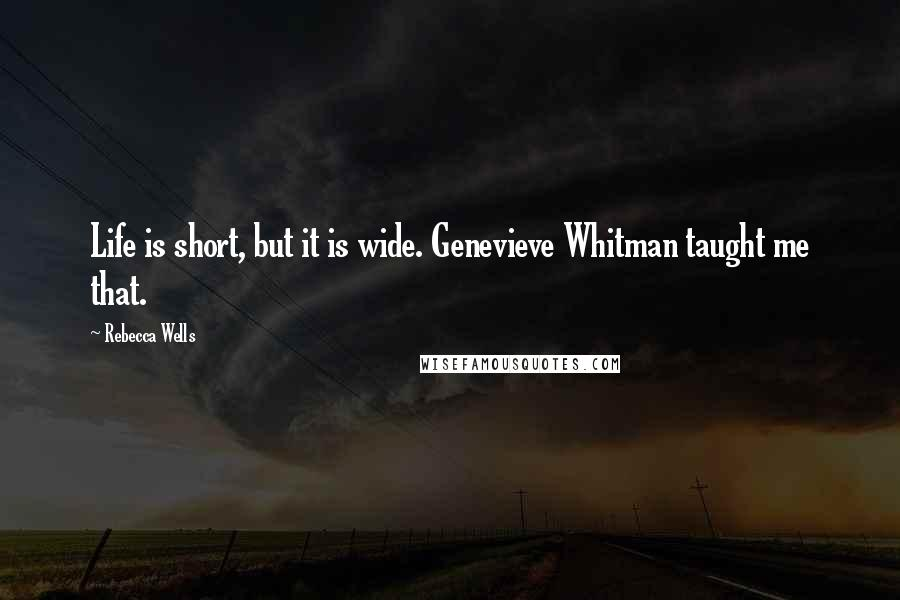 Rebecca Wells quotes: Life is short, but it is wide. Genevieve Whitman taught me that.