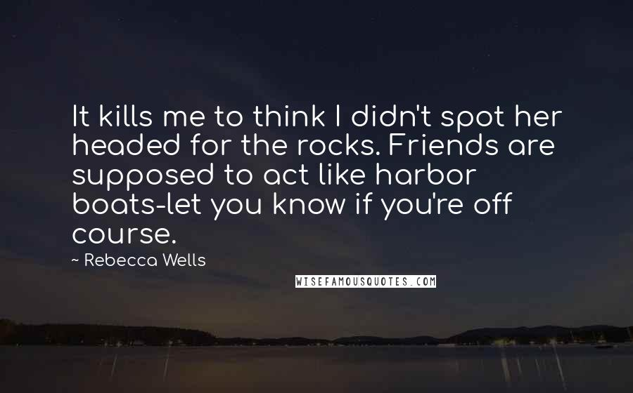 Rebecca Wells quotes: It kills me to think I didn't spot her headed for the rocks. Friends are supposed to act like harbor boats-let you know if you're off course.
