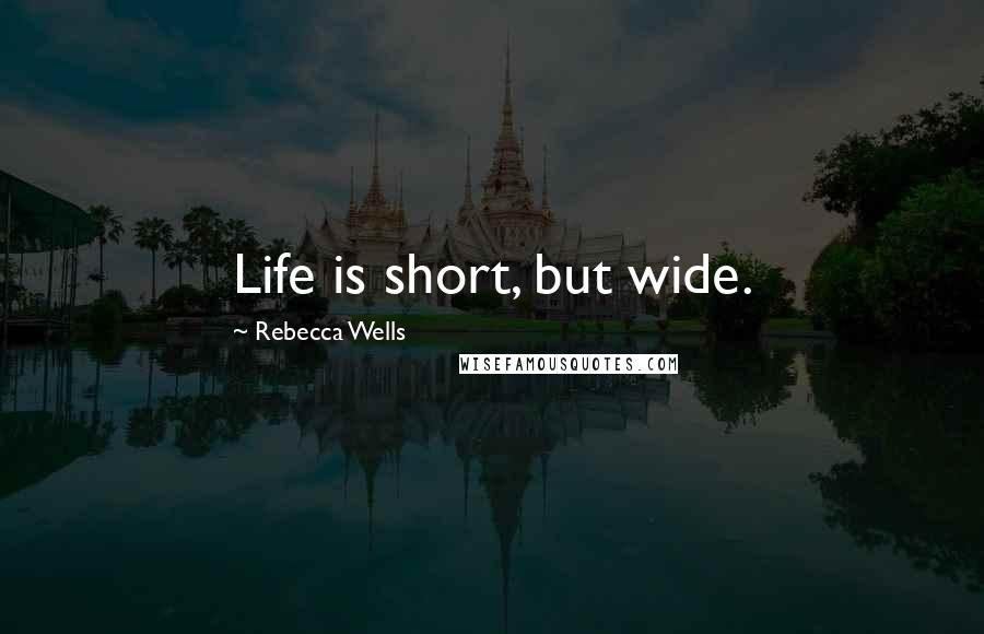 Rebecca Wells quotes: Life is short, but wide.