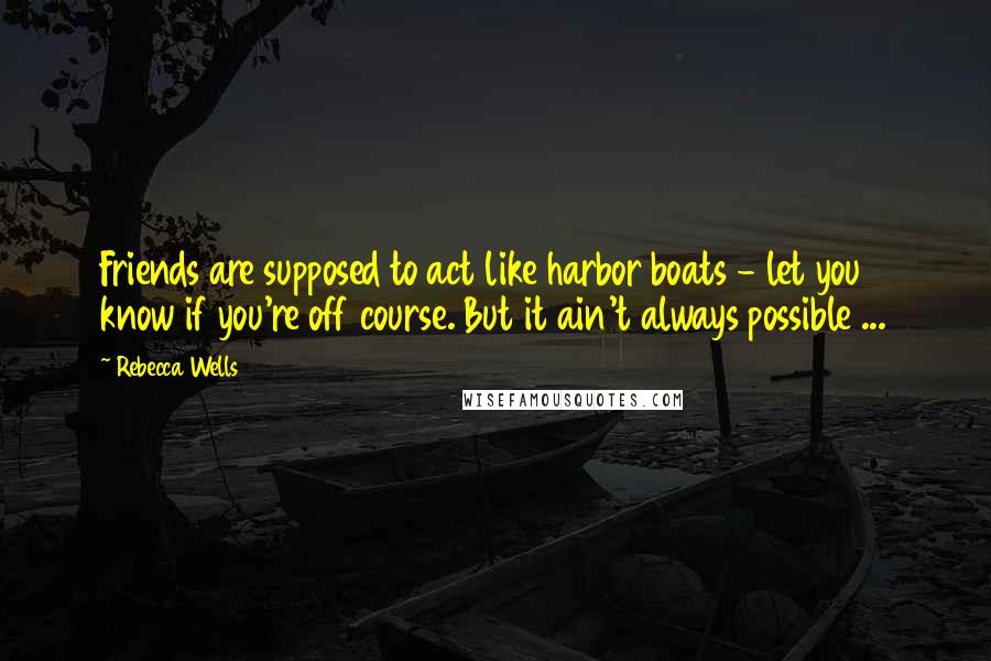 Rebecca Wells quotes: Friends are supposed to act like harbor boats - let you know if you're off course. But it ain't always possible ...