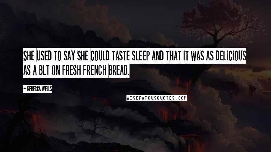 Rebecca Wells quotes: She used to say she could taste sleep and that it was as delicious as a BLT on fresh French bread.
