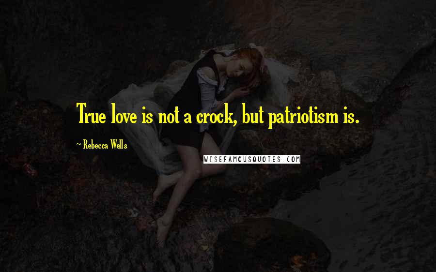 Rebecca Wells quotes: True love is not a crock, but patriotism is.