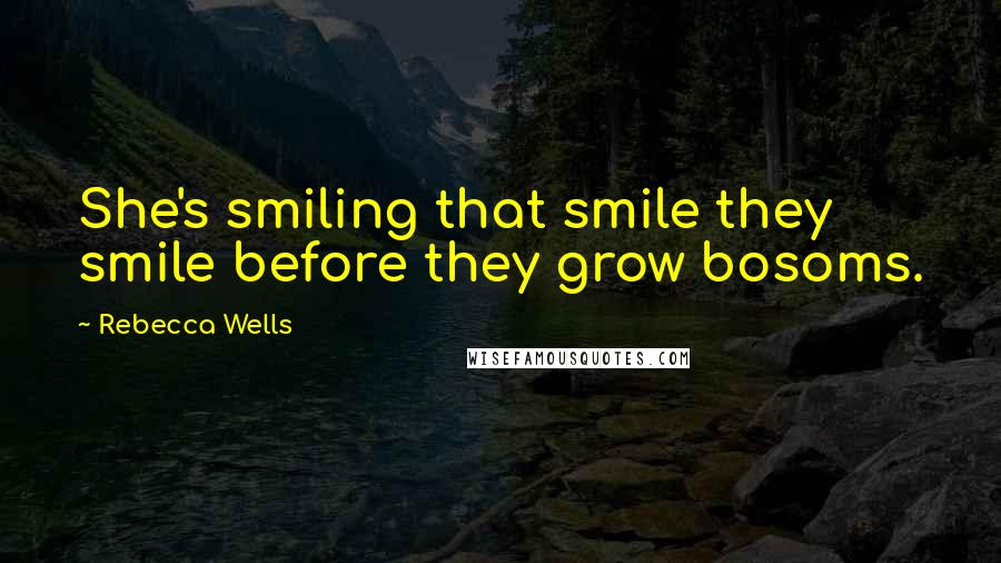 Rebecca Wells quotes: She's smiling that smile they smile before they grow bosoms.