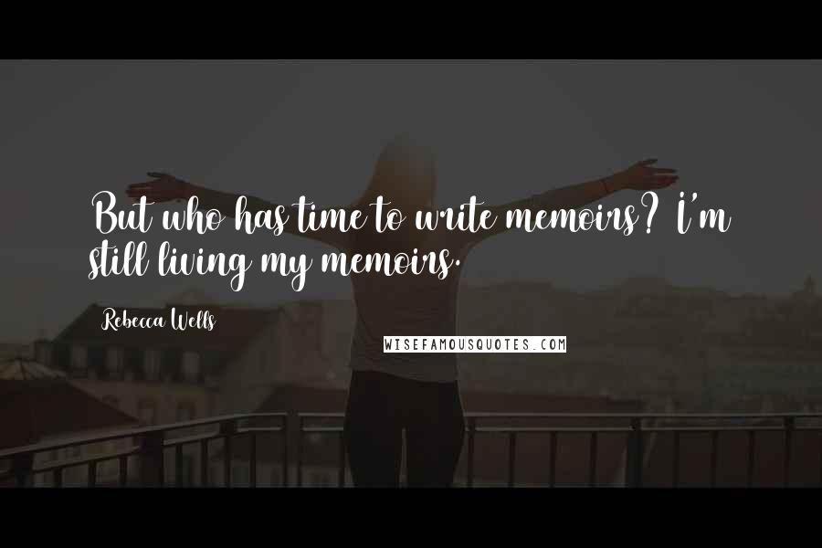 Rebecca Wells quotes: But who has time to write memoirs? I'm still living my memoirs.