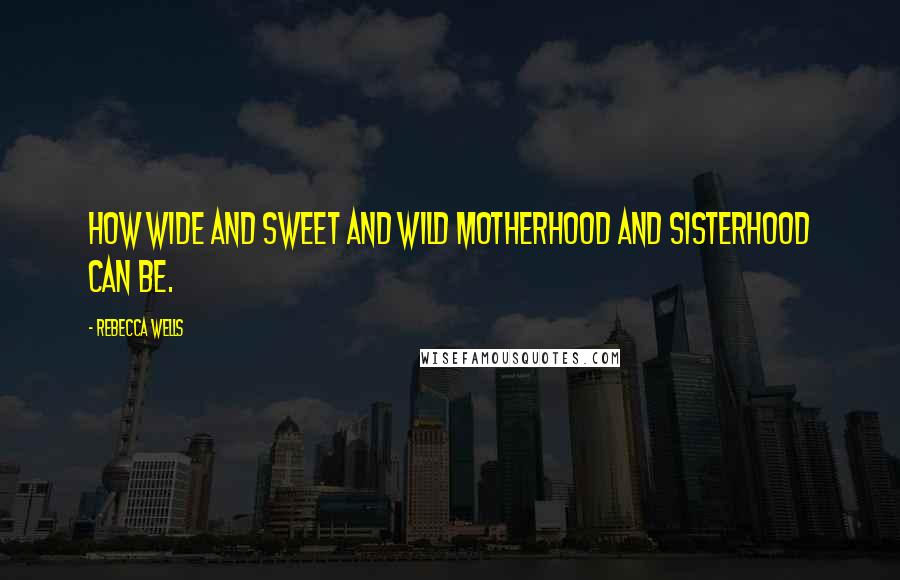 Rebecca Wells quotes: How wide and sweet and wild motherhood and sisterhood can be.