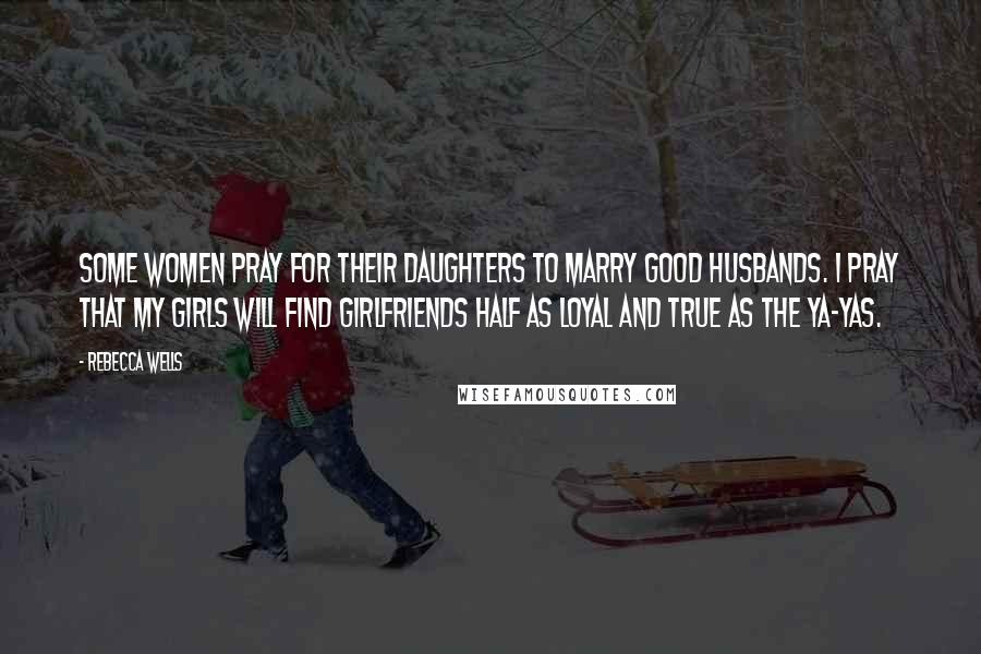 Rebecca Wells quotes: Some women pray for their daughters to marry good husbands. I pray that my girls will find girlfriends half as loyal and true as the Ya-Yas.