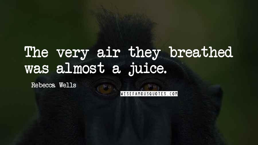 Rebecca Wells quotes: The very air they breathed was almost a juice.