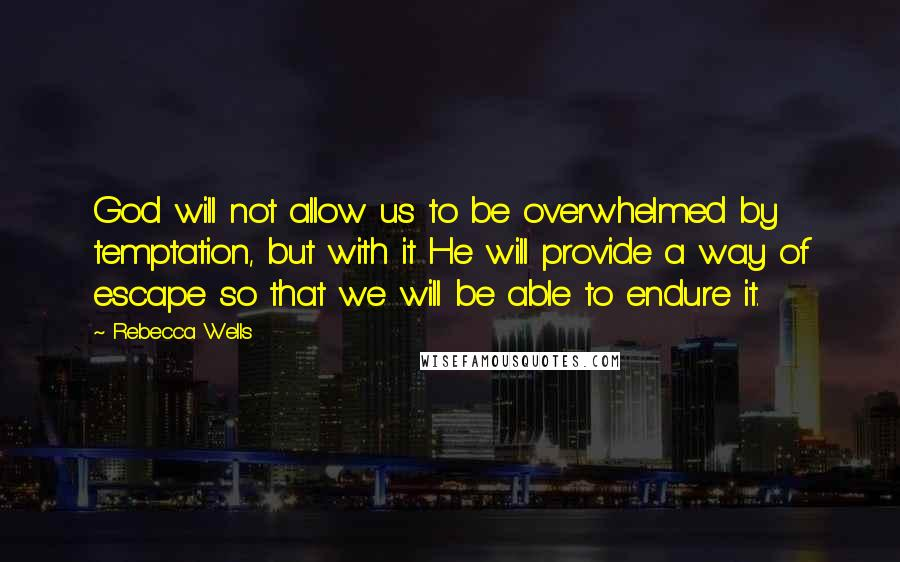 Rebecca Wells quotes: God will not allow us to be overwhelmed by temptation, but with it He will provide a way of escape so that we will be able to endure it.