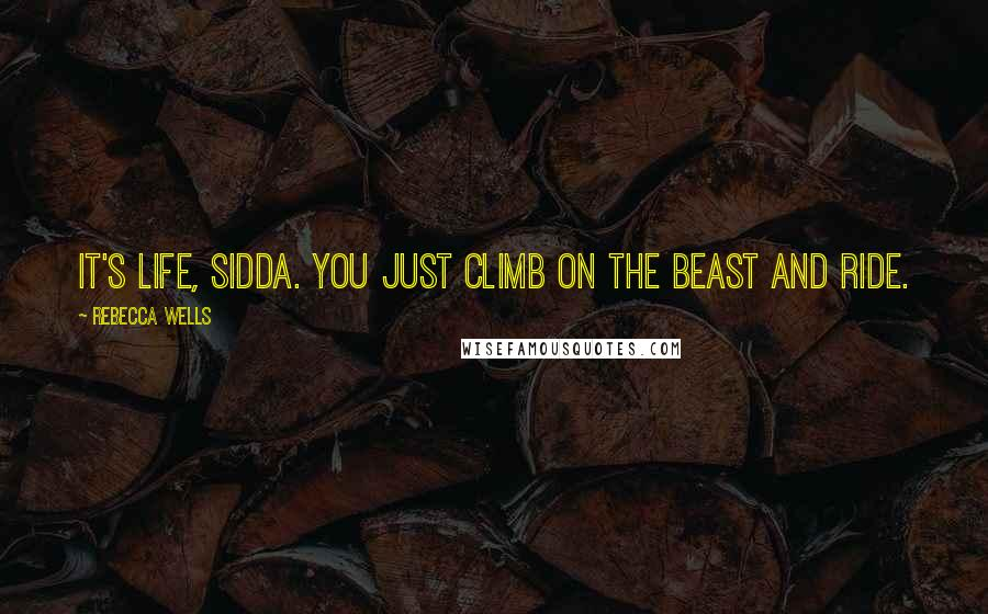 Rebecca Wells quotes: It's life, Sidda. You just climb on the beast and ride.