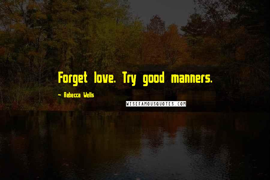 Rebecca Wells quotes: Forget love. Try good manners.