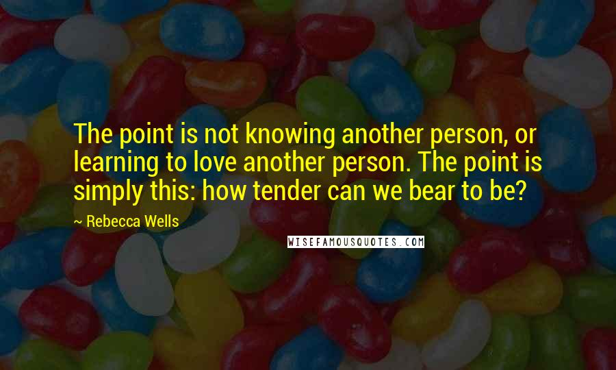 Rebecca Wells quotes: The point is not knowing another person, or learning to love another person. The point is simply this: how tender can we bear to be?