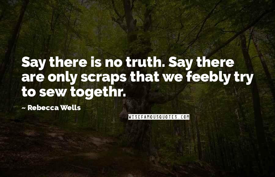 Rebecca Wells quotes: Say there is no truth. Say there are only scraps that we feebly try to sew togethr.