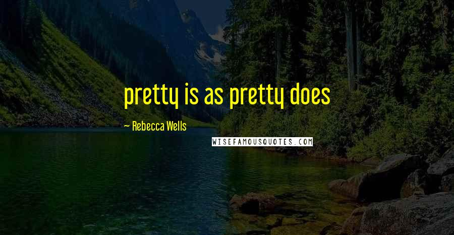 Rebecca Wells quotes: pretty is as pretty does