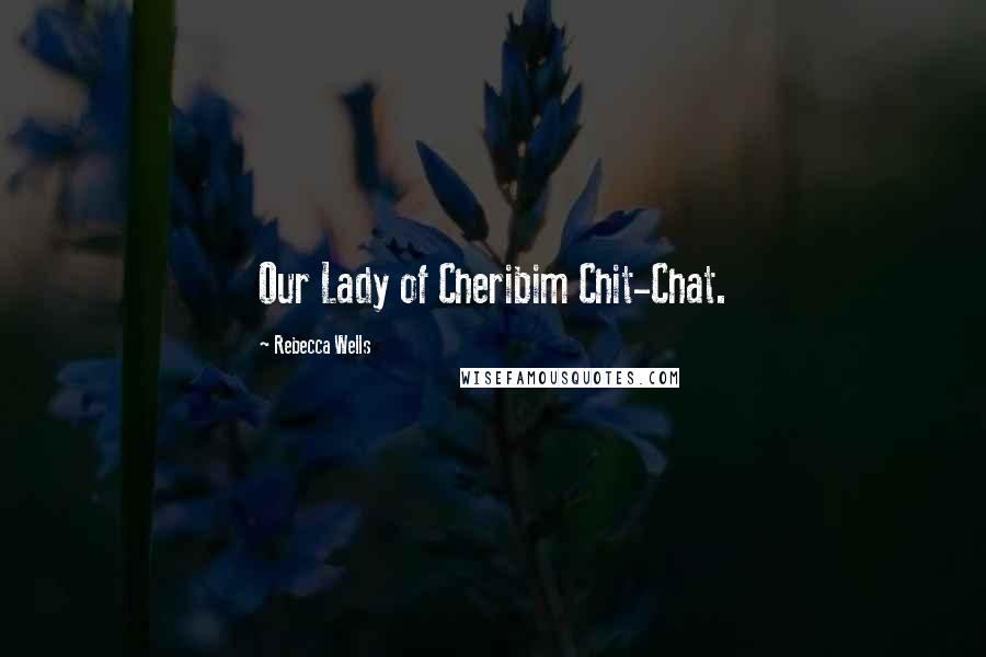 Rebecca Wells quotes: Our Lady of Cheribim Chit-Chat.