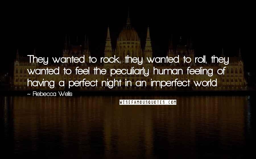 Rebecca Wells quotes: They wanted to rock, they wanted to roll, they wanted to feel the peculiarly human feeling of having a perfect night in an imperfect world.