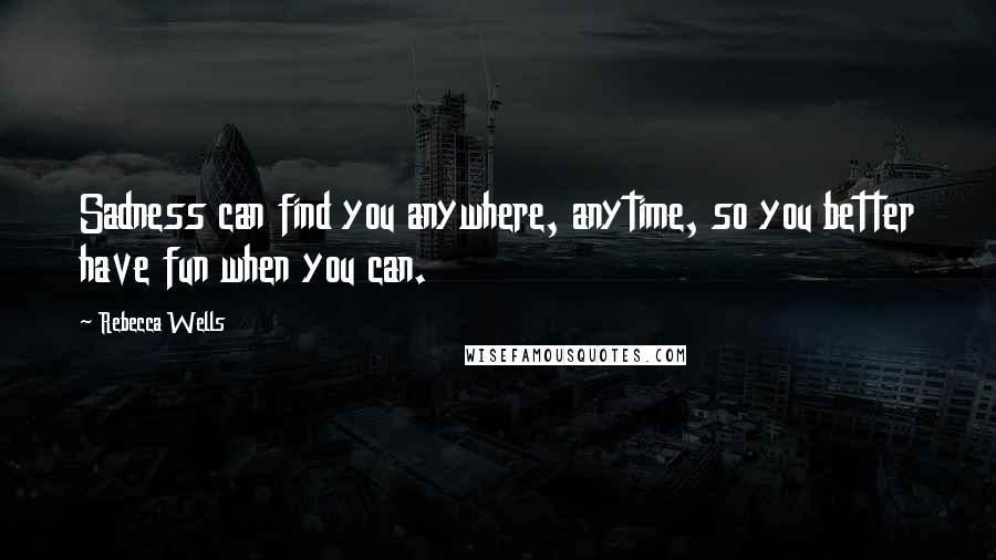 Rebecca Wells quotes: Sadness can find you anywhere, anytime, so you better have fun when you can.