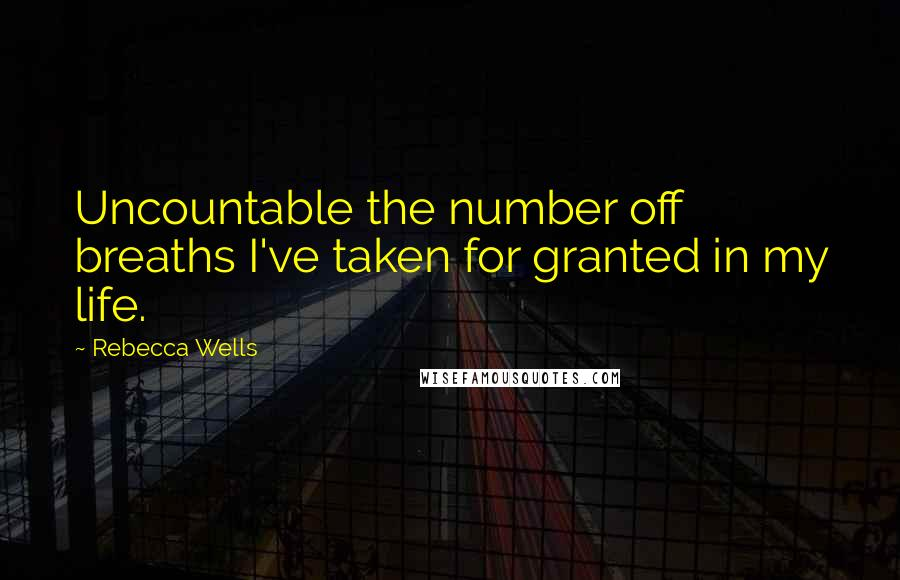 Rebecca Wells quotes: Uncountable the number off breaths I've taken for granted in my life.