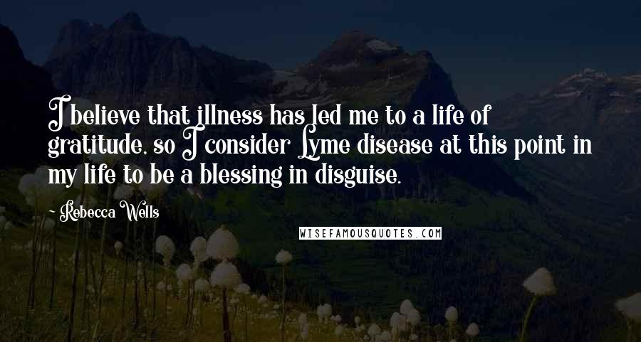 Rebecca Wells quotes: I believe that illness has led me to a life of gratitude, so I consider Lyme disease at this point in my life to be a blessing in disguise.