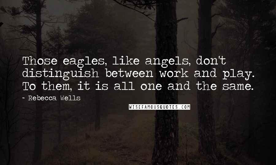Rebecca Wells quotes: Those eagles, like angels, don't distinguish between work and play. To them, it is all one and the same.
