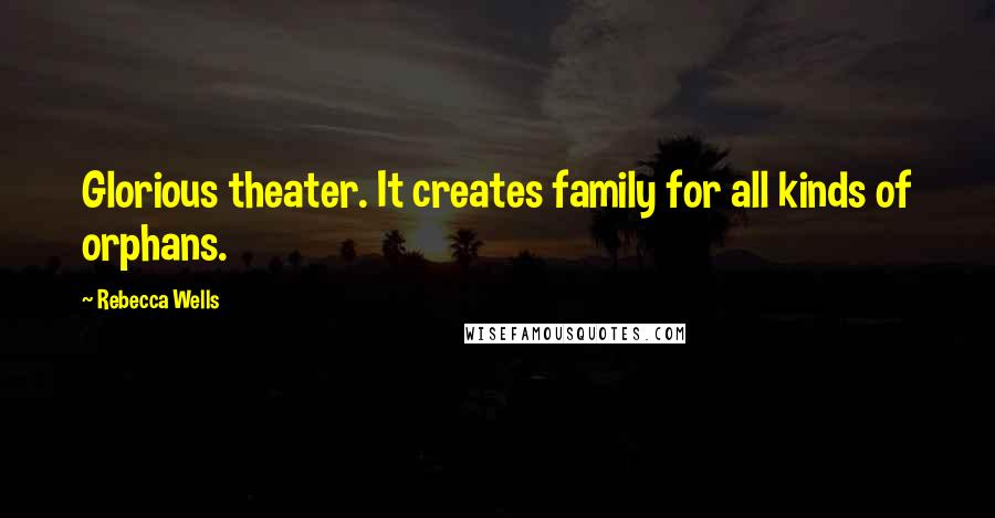 Rebecca Wells quotes: Glorious theater. It creates family for all kinds of orphans.