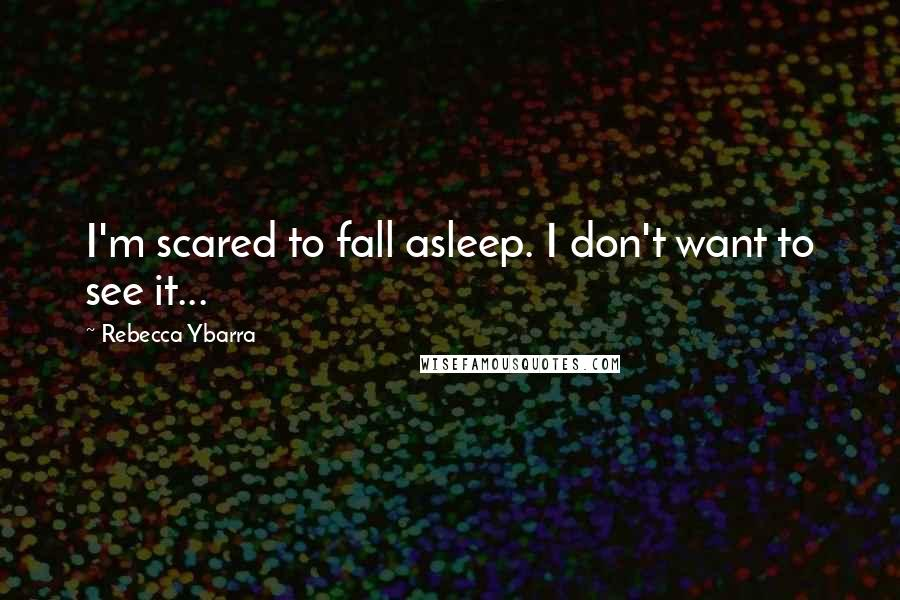 Rebecca Ybarra quotes: I'm scared to fall asleep. I don't want to see it...