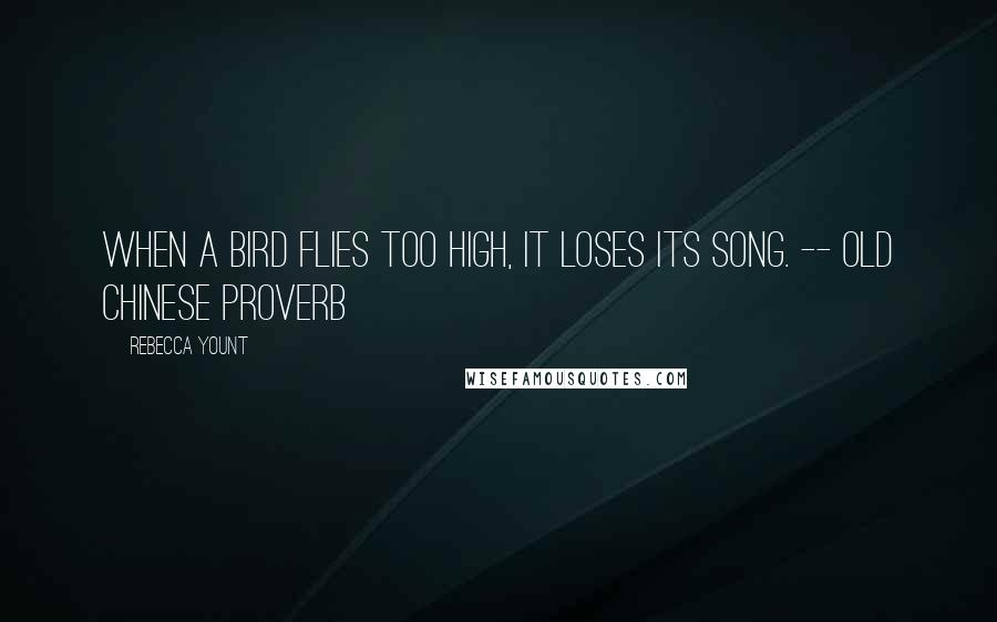 Rebecca Yount quotes: When a bird flies too high, it loses its song. -- Old Chinese Proverb