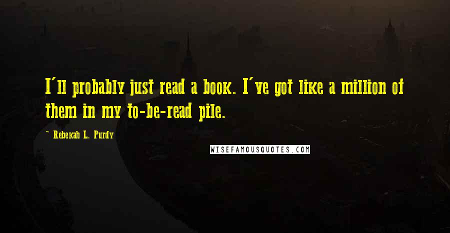 Rebekah L. Purdy quotes: I'll probably just read a book. I've got like a million of them in my to-be-read pile.