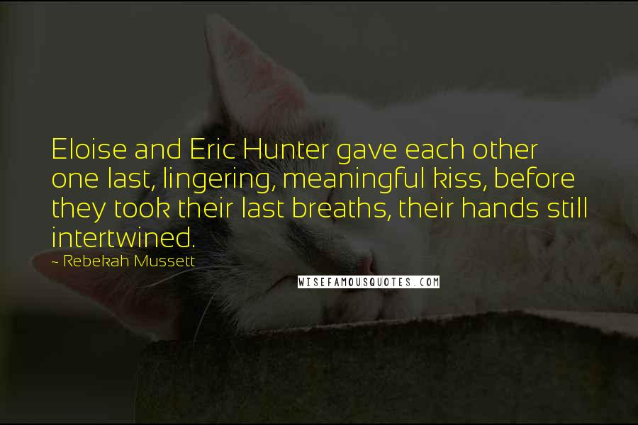 Rebekah Mussett quotes: Eloise and Eric Hunter gave each other one last, lingering, meaningful kiss, before they took their last breaths, their hands still intertwined.