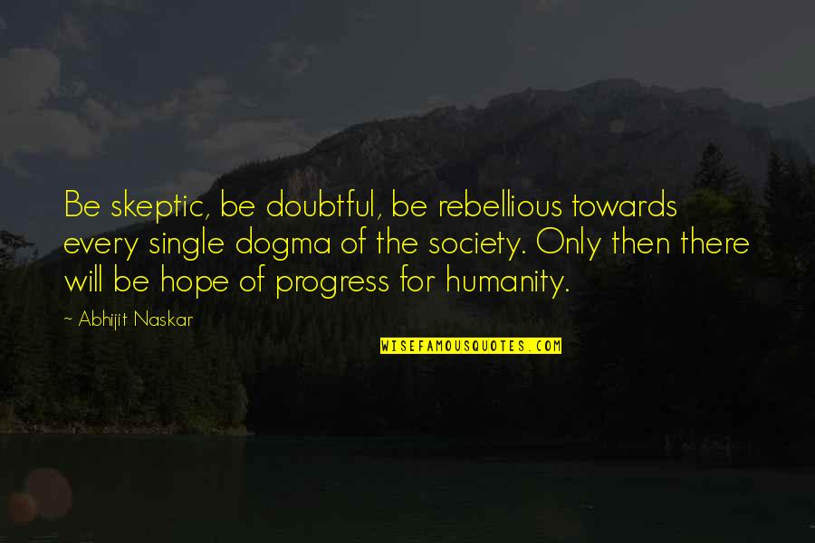 Rebellious Quotes By Abhijit Naskar: Be skeptic, be doubtful, be rebellious towards every