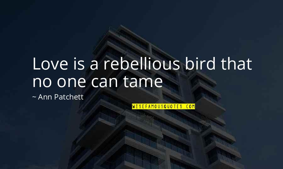 Rebellious Quotes By Ann Patchett: Love is a rebellious bird that no one