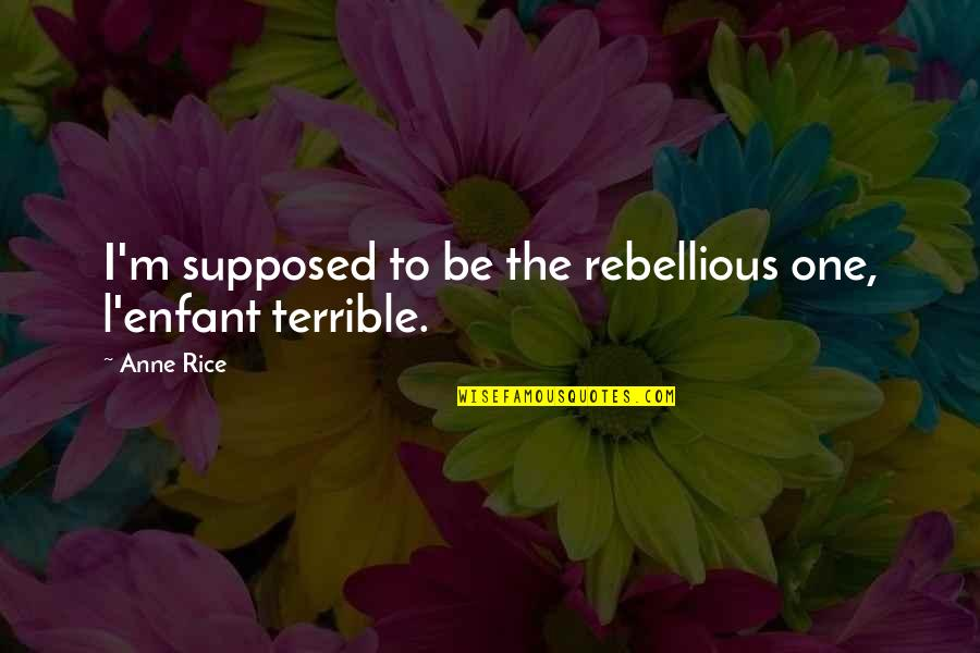Rebellious Quotes By Anne Rice: I'm supposed to be the rebellious one, l'enfant