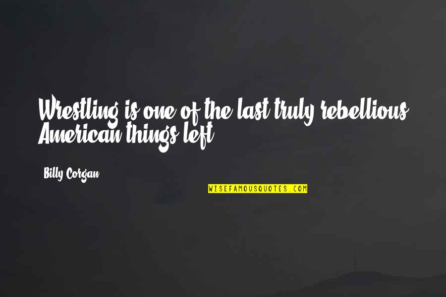 Rebellious Quotes By Billy Corgan: Wrestling is one of the last truly rebellious