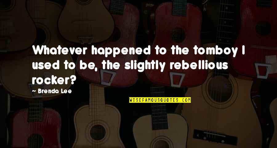 Rebellious Quotes By Brenda Lee: Whatever happened to the tomboy I used to