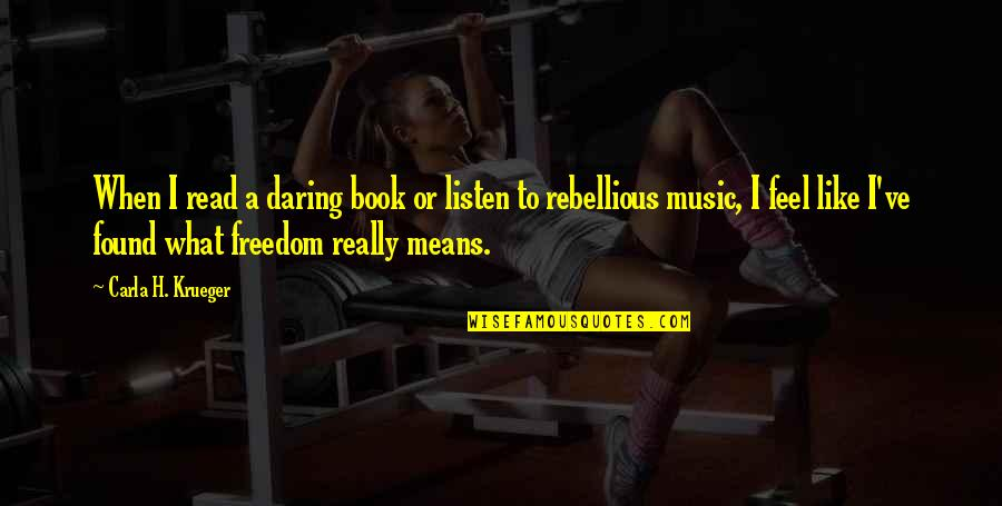 Rebellious Quotes By Carla H. Krueger: When I read a daring book or listen