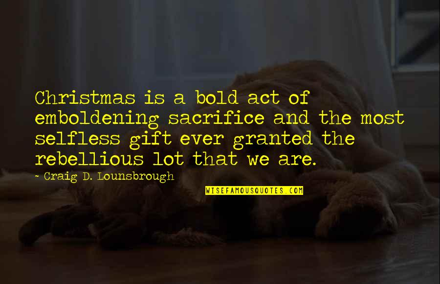 Rebellious Quotes By Craig D. Lounsbrough: Christmas is a bold act of emboldening sacrifice
