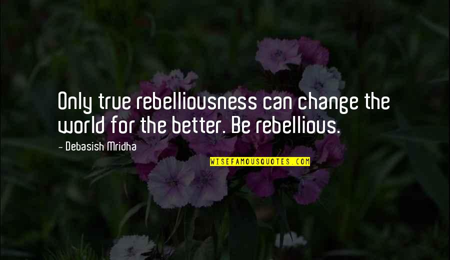 Rebellious Quotes By Debasish Mridha: Only true rebelliousness can change the world for