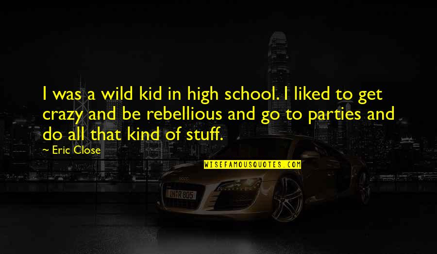 Rebellious Quotes By Eric Close: I was a wild kid in high school.