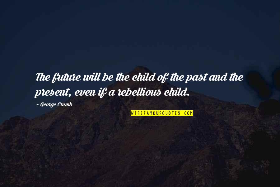 Rebellious Quotes By George Crumb: The future will be the child of the