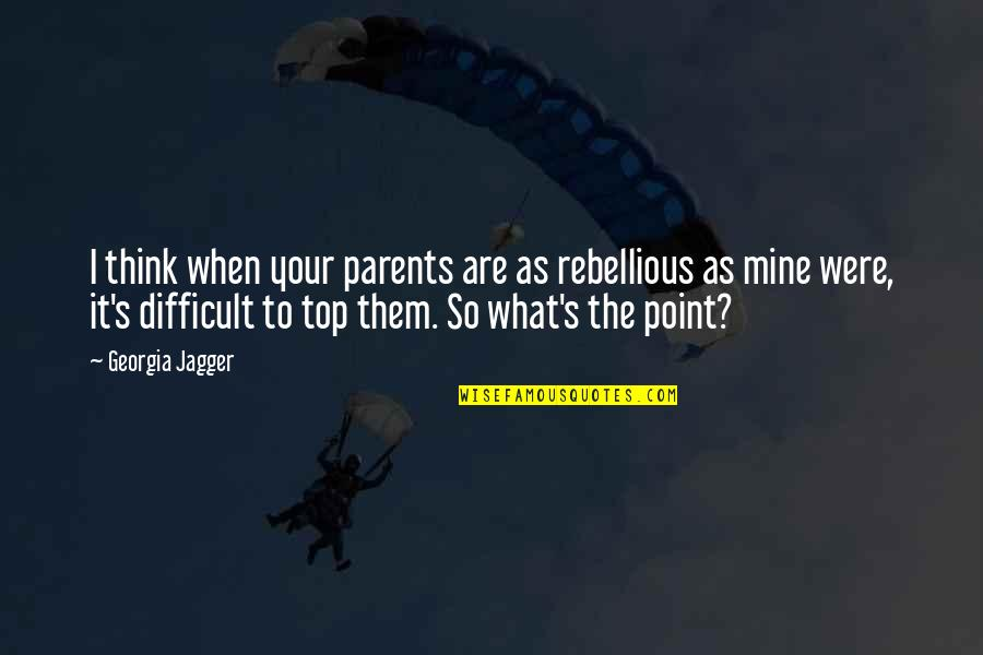 Rebellious Quotes By Georgia Jagger: I think when your parents are as rebellious