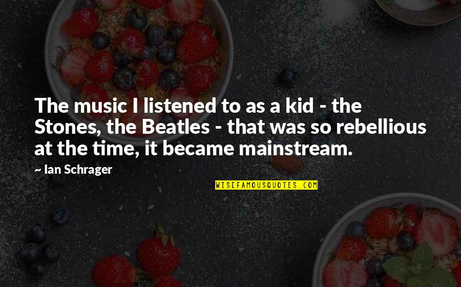 Rebellious Quotes By Ian Schrager: The music I listened to as a kid