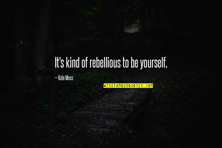Rebellious Quotes By Kate Moss: It's kind of rebellious to be yourself,