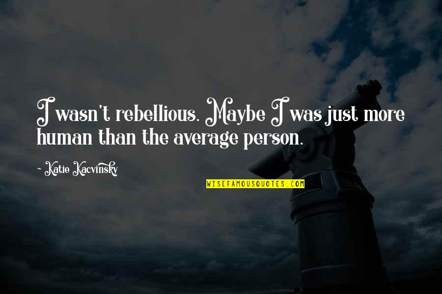 Rebellious Quotes By Katie Kacvinsky: I wasn't rebellious. Maybe I was just more