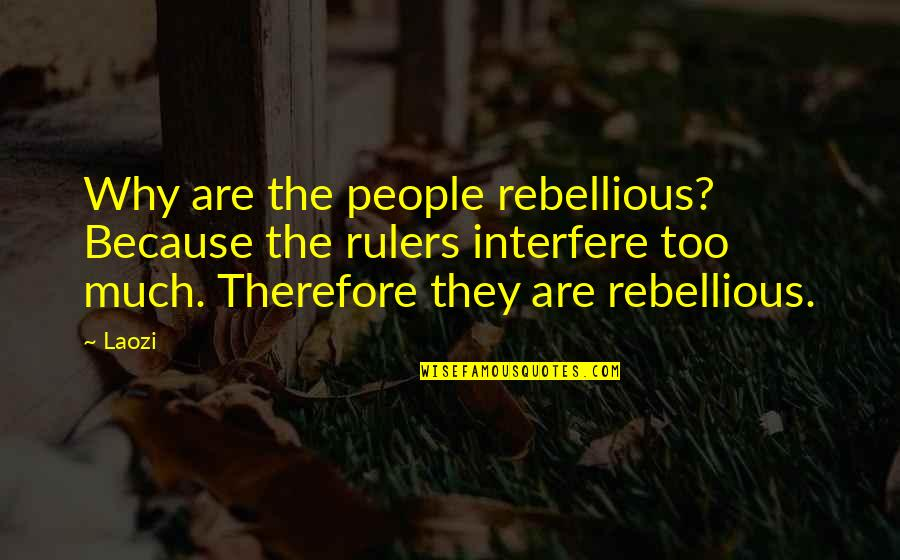 Rebellious Quotes By Laozi: Why are the people rebellious? Because the rulers
