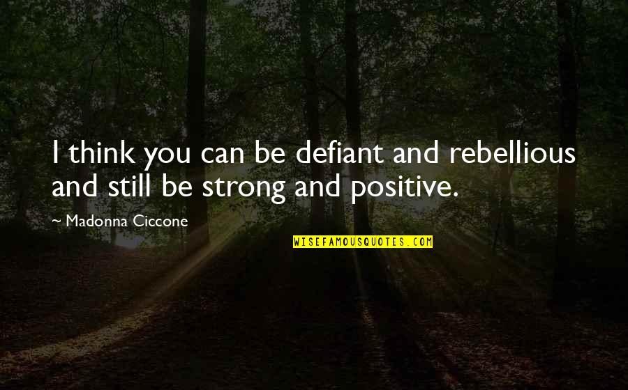 Rebellious Quotes By Madonna Ciccone: I think you can be defiant and rebellious